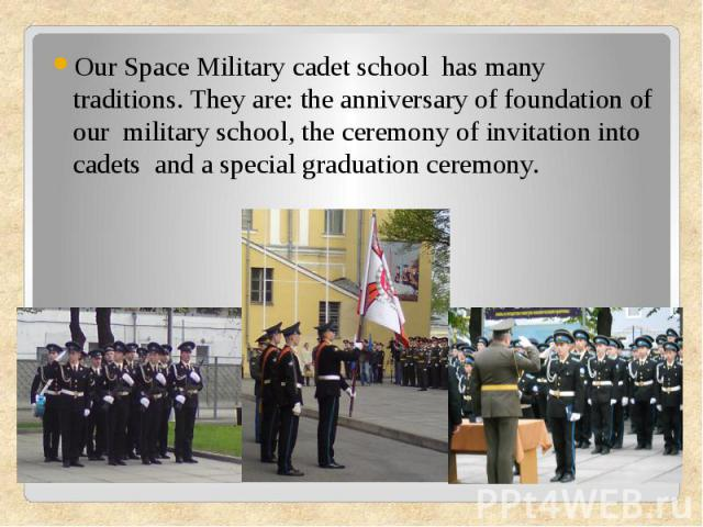 Our Space Military cadet school has many traditions. They are: the anniversary of foundation of our military school, the ceremony of invitation into cadets and a special graduation ceremony.