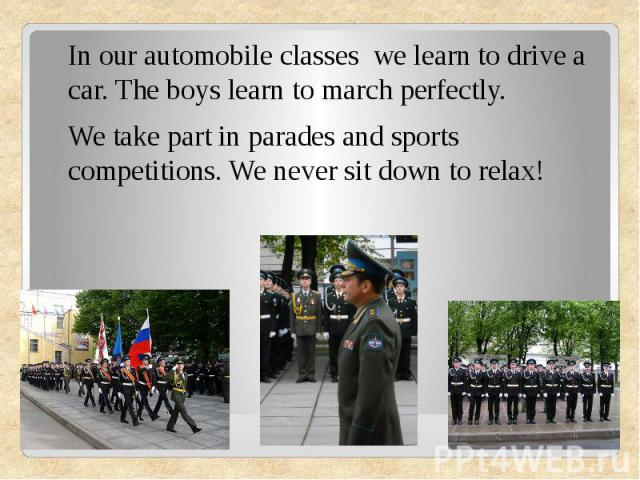 In our automobile classes we learn to drive a car. The boys learn to march perfectly.We take part in parades and sports competitions. We never sit down to relax!