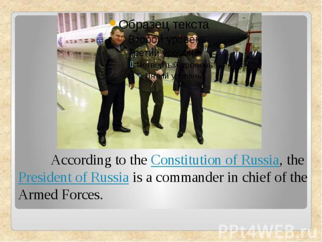According to theConstitution of Russia, thePresident of Russiais a commander in chief of the Armed Forces.
