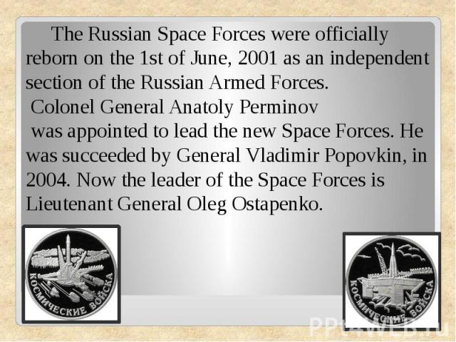The Russian Space Forces were officially reborn on the 1st of June, 2001 as an independent section of the Russian Armed Forces. Colonel General Anatoly Perminovwas appointed to lead the new Space Forces.He was succeeded by GeneralVladimir Popovki…