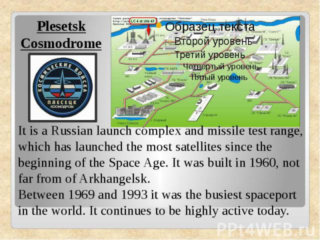 Plesetsk CosmodromeIt is a Russian launch complex and missile test range, which has launched the most satellites since the beginning of the Space Age. It was built in 1960, not far from of Arkhangelsk.Between 1969 and 1993 it was the busiest spacepo…