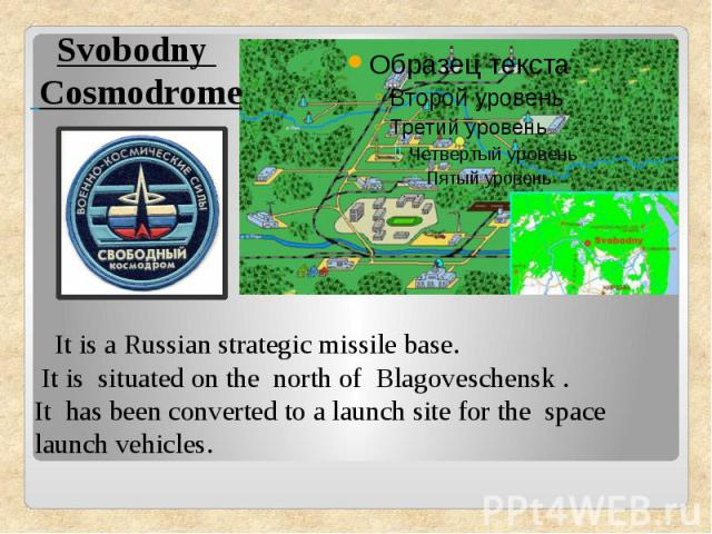 Svobodny Cosmodrome It is a Russian strategic missile base. It is situated on the north of Blagoveschensk .It has been converted to a launch site for thespace launch vehicles.