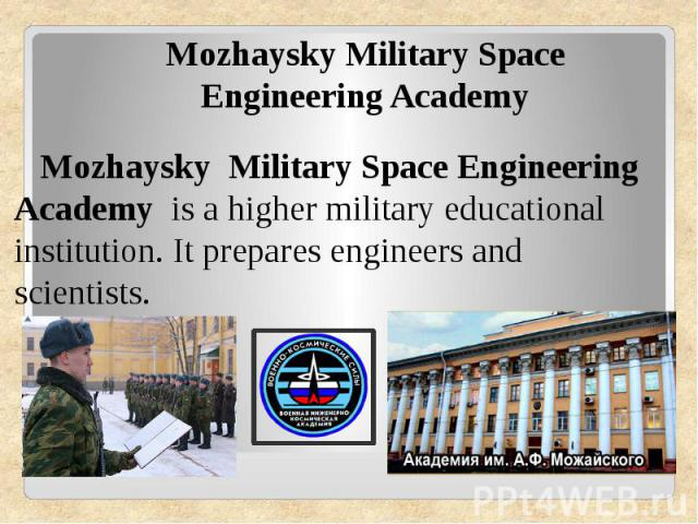 Mozhaysky Military Space Engineering Academy Mozhaysky Military Space Engineering Academy is ahigher military educational institution. It prepares engineers and scientists.