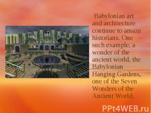 Babylonian art and architecture continue to amaze historians. One such example,