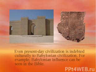 Even present-day civilization is indebted culturally to Babylonian civilization.