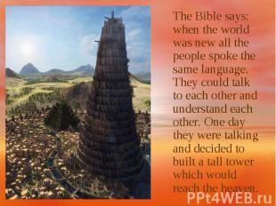 The Bible says: when the world was new all the people spoke the same language. T