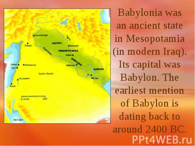 Babylonia was an ancient state in Mesopotamia (in modern Iraq). Its capital was Babylon. The earliest mention of Babylon is dating back to around 2400 BC.