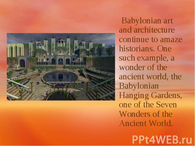 Babylonian art and architecture continue to amaze historians. One such example, a wonder of the ancient world, the Babylonian Hanging Gardens, one of the Seven Wonders of the Ancient World.