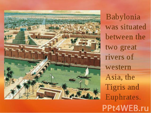 Babylonia was situated between the two great rivers of western Asia, the Tigris and Euphrates.