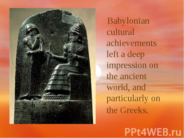 Babylonian cultural achievements left a deep impression on the ancient world, and particularly on the Greeks.