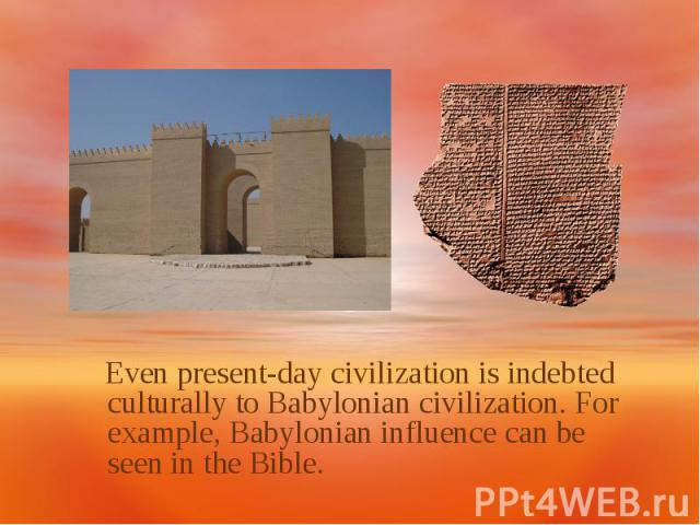 Even present-day civilization is indebted culturally to Babylonian civilization. For example, Babylonian influence can be seen in the Bible.