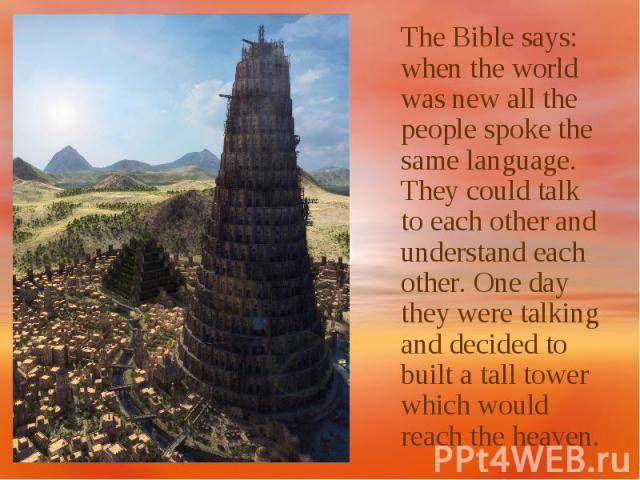 The Bible says: when the world was new all the people spoke the same language. They could talk to each other and understand each other. One day they were talking and decided to built a tall tower which would reach the heaven.