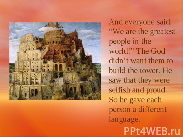 "And everyone said: ""We are the greatest people in the world!"" The God didn't want them to build the tower. He saw that they were selfish and proud. So he gave each person a different language."