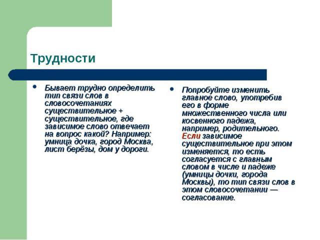 Трудности Бывает трудно определить тип связи слов в словосочетаниях существительное + существительное, где зависимое слово отвечает на вопрос какой? Например: умница дочка, город Москва, лист берёзы, дом у дороги.Попробуйте изменить главное слово, у…