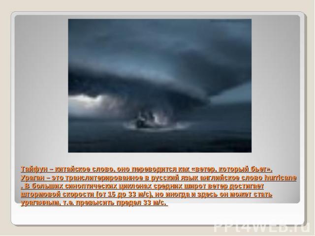 Тайфун – китайское слово, оно переводится как «ветер, который бьет». Ураган – это транслитерированное в русский язык английское слово hurricane . В больших синоптических циклонах средних широт ветер достигает штормовой скорости (от 15 до 33 м/с), но…