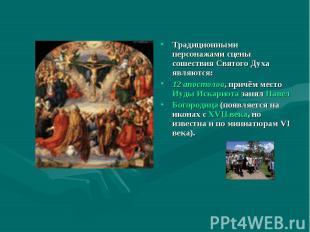 Традиционными персонажами сцены сошествия Святого Духа являются:12 апостолов, пр