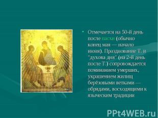 Отмечается на 50-й день после пасхи (обычно конец мая — начало июня). Празднован