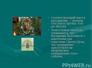 Соответствующий текст в католицизме — молитва Veni Sancte Spiritus. Veni per Mar