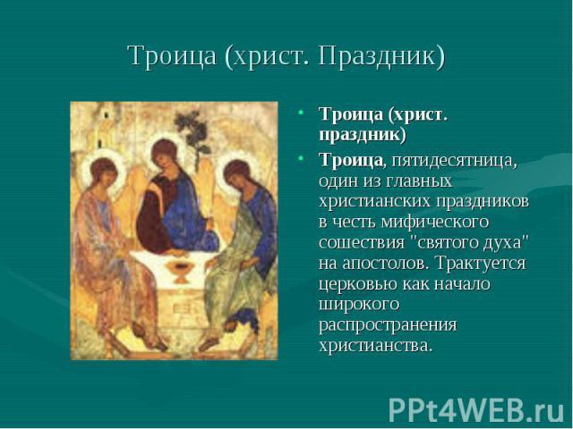 Троица (христ. Праздник) Троица (христ. праздник)Троица, пятидесятница, один из главных христианских праздников в честь мифического сошествия