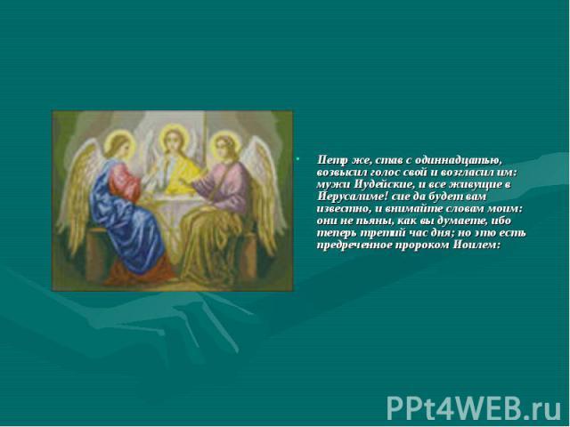 Петр же, став с одиннадцатью, возвысил голос свой и возгласил им: мужи Иудейские, и все живущие в Иерусалиме! сие да будет вам известно, и внимайте словам моим: они не пьяны, как вы думаете, ибо теперь третий час дня; но это есть предреченное пророк…