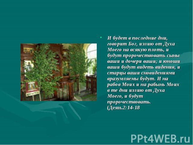 И будет в последние дни, говорит Бог, излию от Духа Моего на всякую плоть, и будут пророчествовать сыны ваши и дочери ваши; и юноши ваши будут видеть видения, и старцы ваши сновидениями вразумляемы будут. И на рабов Моих и на рабынь Моих в те дни из…