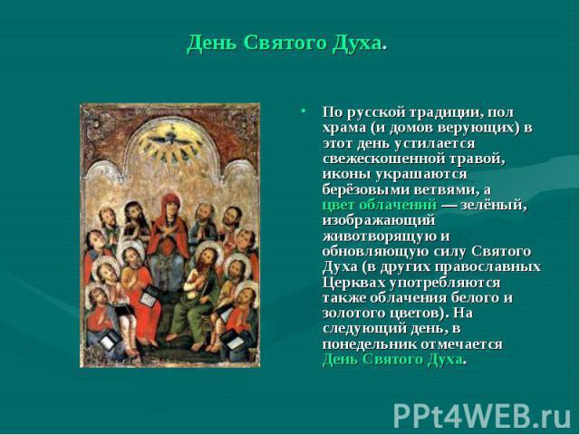 День Святого Духа. По русской традиции, пол храма (и домов верующих) в этот день устилается свежескошенной травой, иконы украшаются берёзовыми ветвями, а цвет облачений — зелёный, изображающий животворящую и обновляющую силу Святого Духа (в других п…