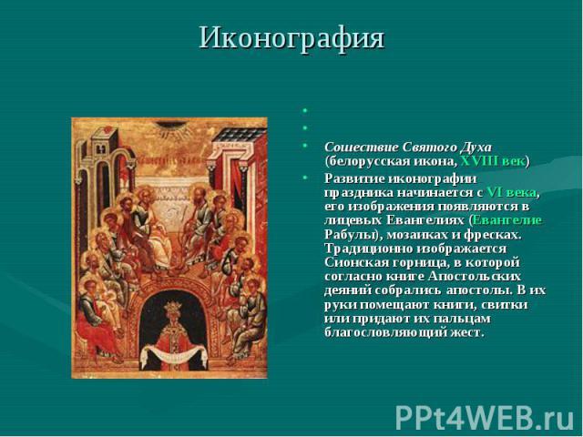 Иконография Сошествие Святого Духа(белорусская икона, XVIII век)Развитие иконографии праздника начинается с VI века, его изображения появляются в лицевых Евангелиях (Евангелие Рабулы), мозаиках и фресках. Традиционно изображается Сионская горница, в…