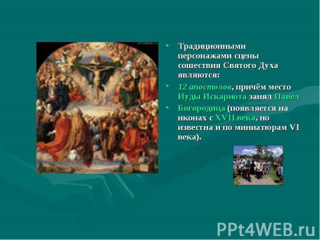 Традиционными персонажами сцены сошествия Святого Духа являются:12 апостолов, причём место Иуды Искариота занял Павел Богородица (появляется на иконах с XVII века, но известна и по миниатюрам VI века).