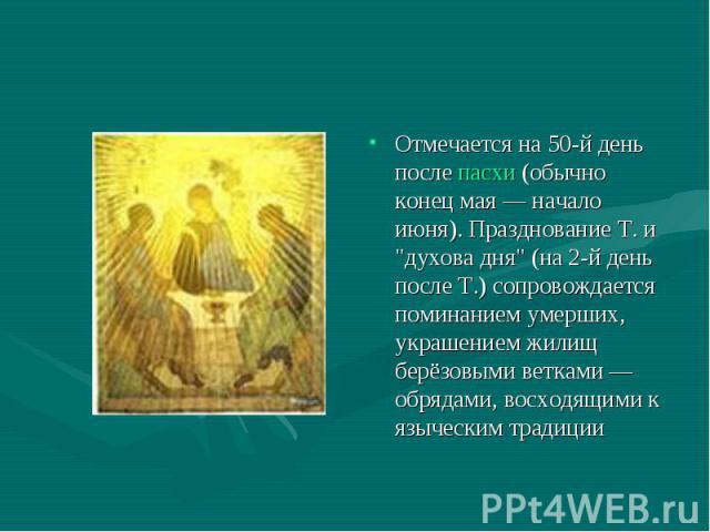 Отмечается на 50-й день после пасхи (обычно конец мая — начало июня). Празднование Т. и