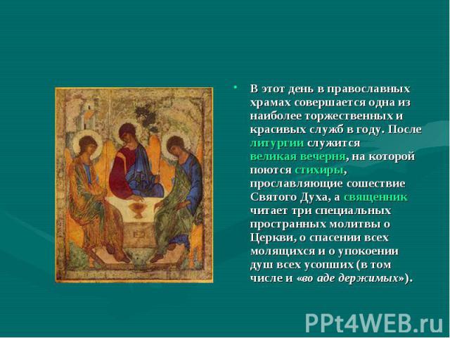 В этот день в православных храмах совершается одна из наиболее торжественных и красивых служб в году. После литургии служится великая вечерня, на которой поются стихиры, прославляющие сошествие Святого Духа, а священник читает три специальных простр…