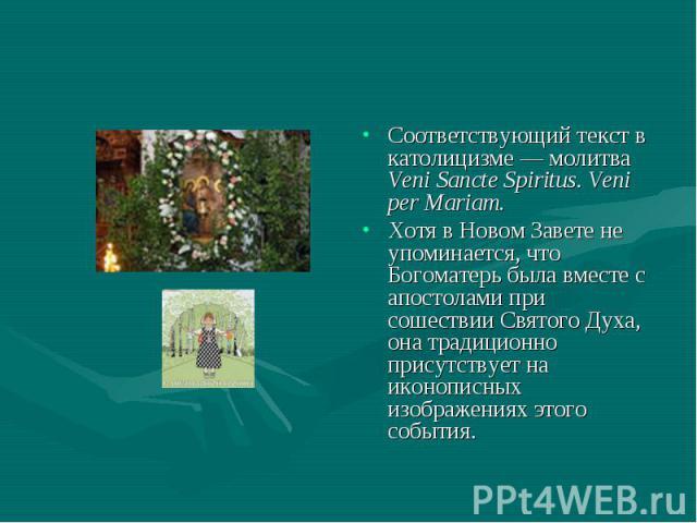 Соответствующий текст в католицизме — молитва Veni Sancte Spiritus. Veni per Mariam.Хотя в Новом Завете не упоминается, что Богоматерь была вместе с апостолами при сошествии Святого Духа, она традиционно присутствует на иконописных изображениях этог…