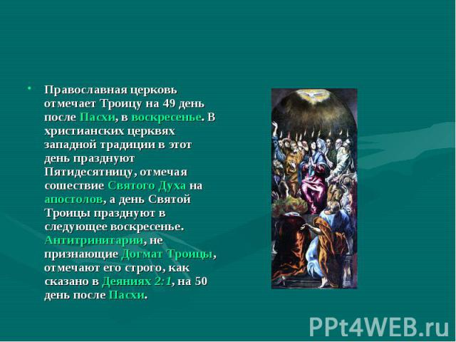 Православная церковь отмечает Троицу на 49 день после Пасхи, в воскресенье. В христианских церквях западной традиции в этот день празднуют Пятидесятницу, отмечая сошествие Святого Духа на апостолов, а день Святой Троицы празднуют в следующее воскрес…