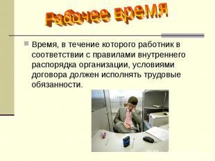 Рабочее время Время, в течение которого работник в соответствии с правилами внут