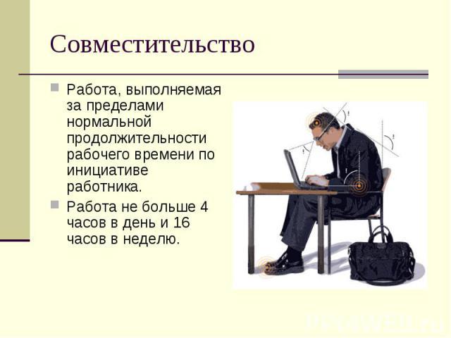 Совместительство Работа, выполняемая за пределами нормальной продолжительности рабочего времени по инициативе работника.Работа не больше 4 часов в день и 16 часов в неделю.