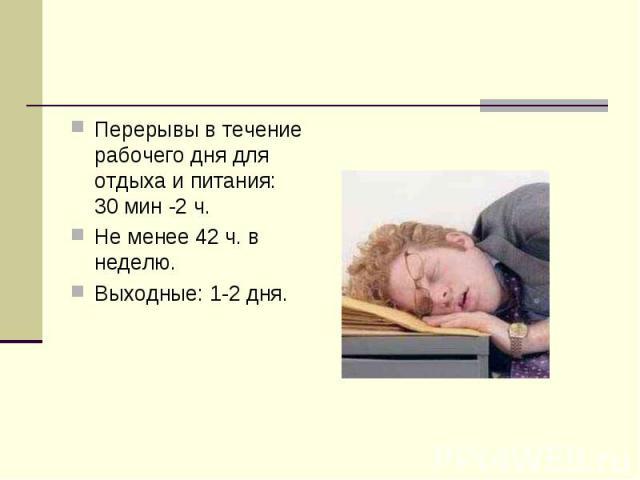 Перерывы в течение рабочего дня для отдыха и питания: 30 мин -2 ч.Не менее 42 ч. в неделю.Выходные: 1-2 дня.