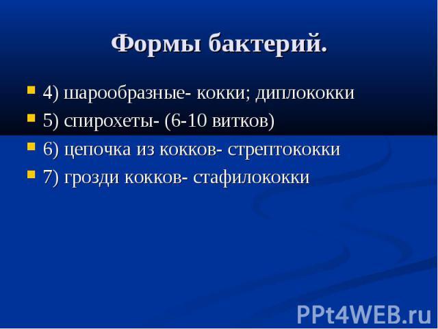 Формы бактерий. 4) шарообразные- кокки; диплококки5) спирохеты- (6-10 витков)6) цепочка из кокков- стрептококки7) грозди кокков- стафилококки