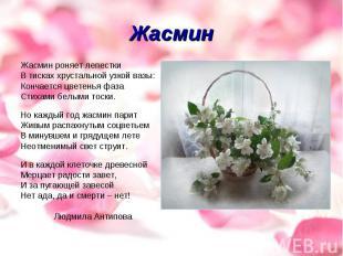 Жасмин Жасмин роняет лепесткиВ тисках хрустальной узкой вазы:Кончается цветенья