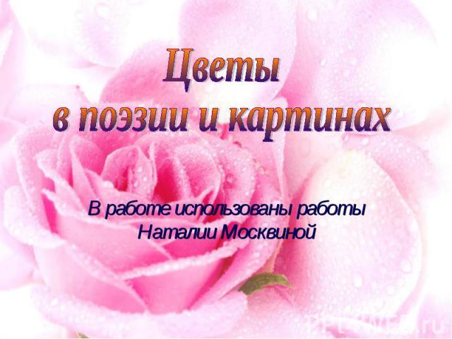 Цветыв поэзии и картинах В работе использованы работы Наталии Москвиной