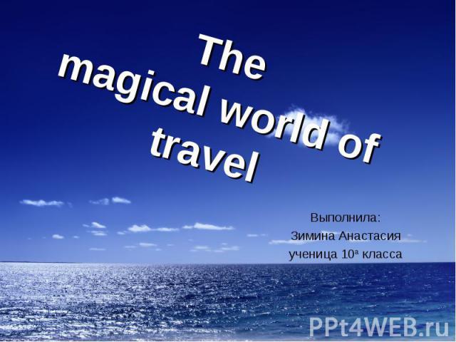 The magicalworldof travel Выполнила:Зимина Анастасияученица 10а класса