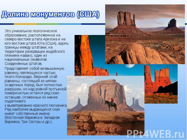 Долина монументов (США) Это уникальное геологическое образование, расположенное на северо-востоке штатаАризонаи на юго-востоке штатаЮта(США), вдоль границы между штатами, на территориирезервации индейского племени навахо, один из национальных с…