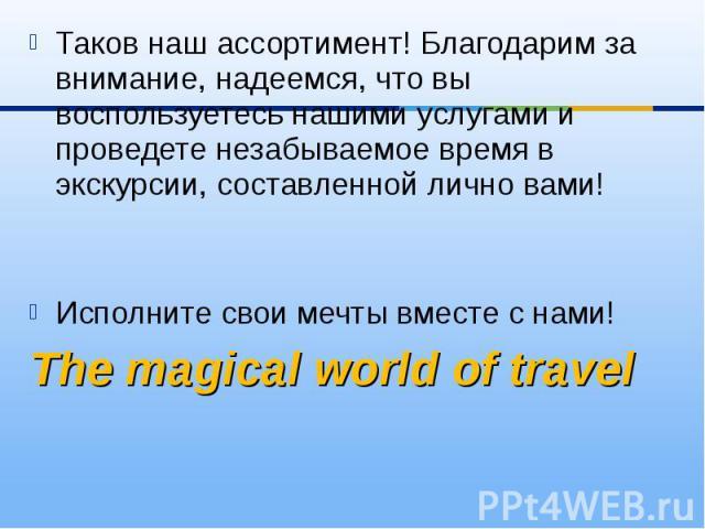 Таков наш ассортимент! Благодарим за внимание, надеемся, что вы воспользуетесь нашими услугами и проведете незабываемое время в экскурсии, составленной лично вами!Исполните свои мечты вместе с нами! The magicalworldof travel
