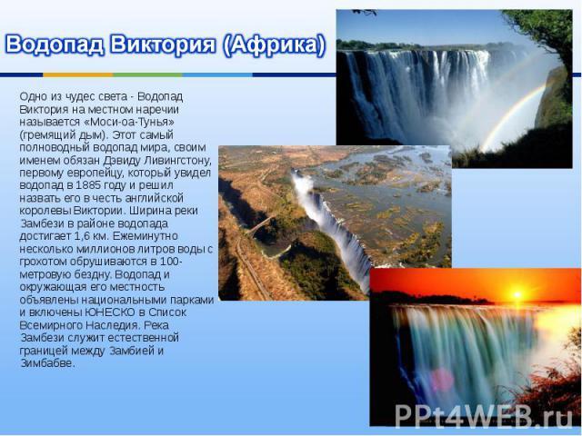 Водопад Виктория (Африка) Одно из чудес света - Водопад Виктория на местном наречии называется «Моси-оа-Тунья» (гремящий дым). Этот самый полноводный водопад мира, своим именем обязан Дэвиду Ливингстону, первому европейцу, который увидел водопад в 1…