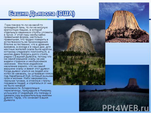Башня Дьявола (США) Гора похожа то ли на какой-то громадный пень, то ли на могучую крепостную башню, в которой отдельные каменные столбы сложили в пучок. У этой горы необычайно правильная форма, настолько правильная, что трудно поверить в естественн…
