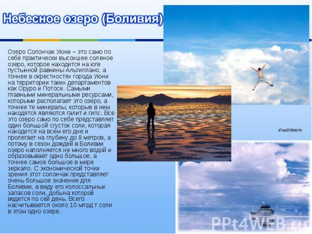 Небесное озеро (Боливия) Озеро Солончак Уюни – это само по себе практически высохшее соленое озеро, которое находится на юге пустынной равнины Альтиплано, а точнее в окрестностях города Уюни на территории таких департаментов как Оруро и Потоси. Самы…