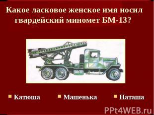 Какое ласковое женское имя носил гвардейский миномет БМ-13? КатюшаМашенькаНаташа