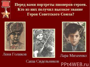 Перед вами портреты пионеров-героев.Кто из них получил высокое звание Героя Сове