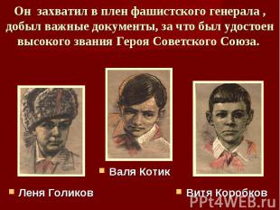 Он захватил в плен фашистского генерала , добыл важные документы, за что был удо