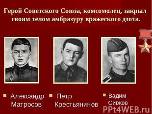 Герой Советского Союза, комсомолец, закрыл своим телом амбразуру вражеского дзот