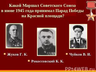 Какой Маршал Советского Союза в июне 1945 года принимал Парад Победы на Красной