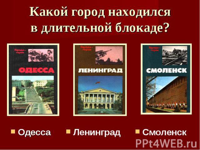 Какой город находился в длительной блокаде? ОдессаЛенинградСмоленск